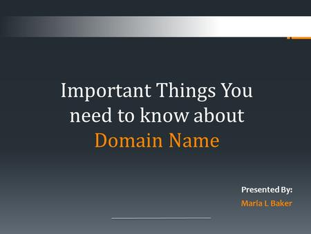 Presented By: Maria L Baker Important Things You need to know about Domain Name.
