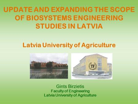 UPDATE AND EXPANDING THE SCOPE OF BIOSYSTEMS ENGINEERING STUDIES IN LATVIA Latvia University of Agriculture Gints Birzietis Faculty of Engineering Latvia.