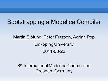Bootstrapping a Modelica Compiler Martin Sjölund, Peter Fritzson, Adrian Pop Linköping University 2011-03-22 8 th International Modelica Conference Dresden,