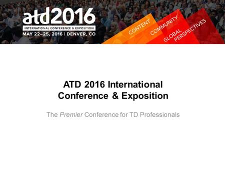 ATD 2016 International Conference & Exposition The Premier Conference for TD Professionals.