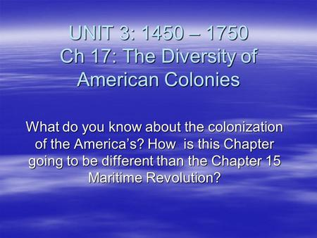 UNIT 3: 1450 – 1750 Ch 17: The Diversity of American Colonies What do you know about the colonization of the America's? How is this Chapter going to be.