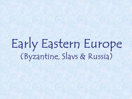 Early Eastern Europe (Byzantine, Slavs & Russia).