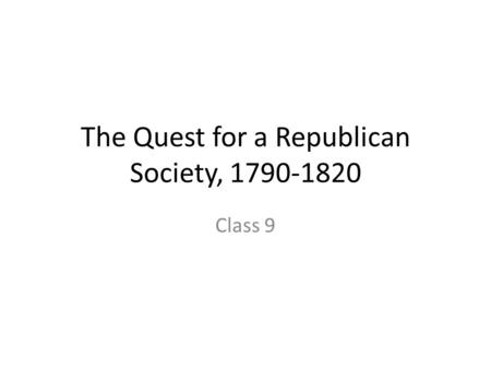 The Quest for a Republican Society, 1790-1820 Class 9.