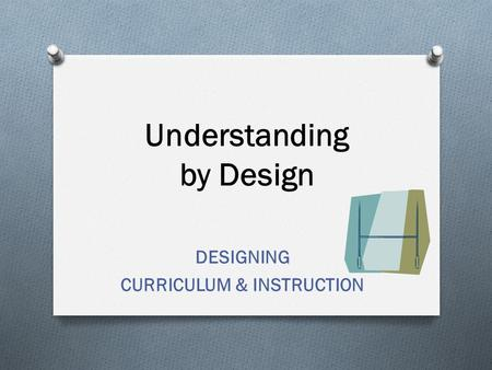 Understanding by Design DESIGNING CURRICULUM & INSTRUCTION.