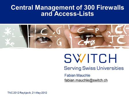 Central Management of 300 Firewalls and Access-Lists Fabian Mauchle TNC 2012 Reykjavík, 21-May-2012.