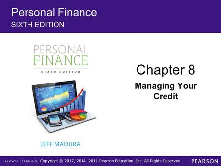 Copyright © 2017, 2014, 2011 Pearson Education, Inc. All Rights Reserved Personal Finance SIXTH EDITION Chapter 8 Managing Your Credit.