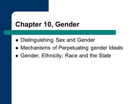 Chapter 10, Gender Distinguishing Sex and Gender Mechanisms of Perpetuating gender Ideals Gender, Ethnicity, Race and the State.