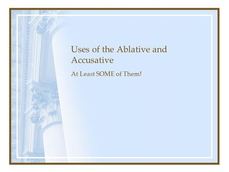 Uses of the Ablative and Accusative At Least SOME of Them!