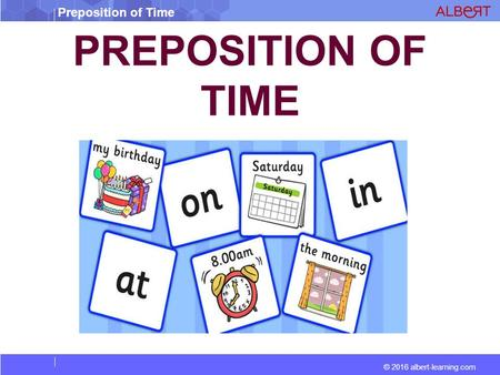 Preposition of Time © 2016 albert-learning.com PREPOSITION OF TIME.