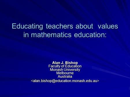 Educating teachers about values in mathematics education: Alan J. Bishop Faculty of Education Monash University Melbourne Australia