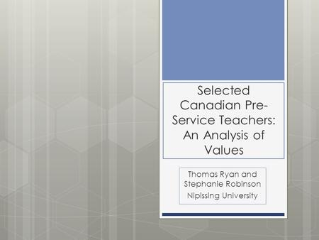 Selected Canadian Pre- Service Teachers: An Analysis of Values Thomas Ryan and Stephanie Robinson Nipissing University.