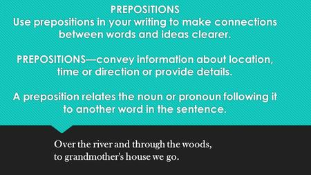 PREPOSITIONS Use prepositions in your writing to make connections between words and ideas clearer. PREPOSITIONS—convey information about location, time.