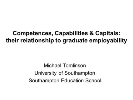 Competences, Capabilities & Capitals: their relationship to graduate employability Michael Tomlinson University of Southampton Southampton <strong>Education</strong> School.