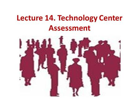Lecture 14. Technology Center Assessment. QUESTIONS: Assessment- Center- as technology assessment, development and certification of personnel. Model of.