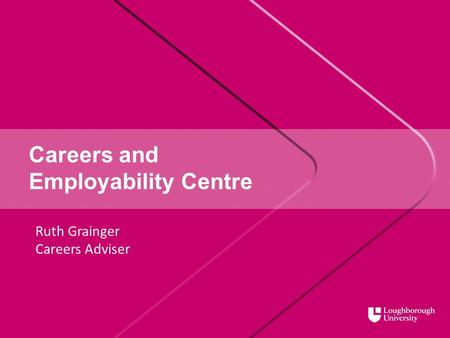 Careers and Employability Centre Ruth Grainger Careers Adviser.