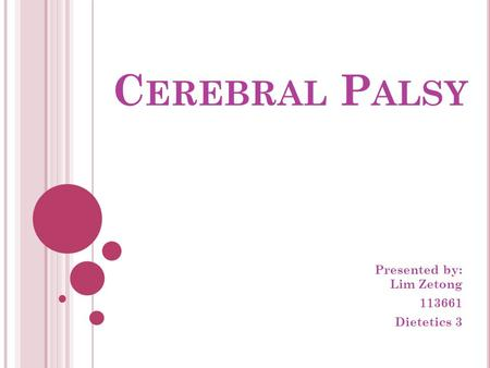 C EREBRAL P ALSY Presented by: Lim Zetong 113661 Dietetics 3.
