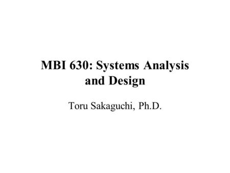 MBI 630: Systems Analysis and Design Toru Sakaguchi, Ph.D.