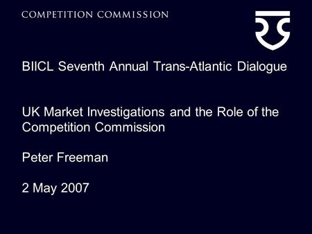 BIICL Seventh Annual Trans-Atlantic Dialogue UK Market Investigations and the Role of the Competition Commission Peter Freeman 2 May 2007.