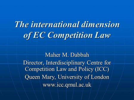 The international dimension of EC Competition Law Maher M. Dabbah Director, Interdisciplinary Centre for Competition Law and Policy (ICC) Queen Mary, University.
