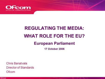 ©Ofcom REGULATING THE MEDIA: WHAT ROLE FOR THE EU? European Parliament 17 October 2006 Chris Banatvala Director of Standards Ofcom.
