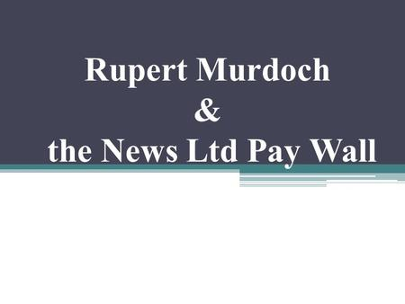 Rupert Murdoch & the News Ltd Pay Wall. Group members.