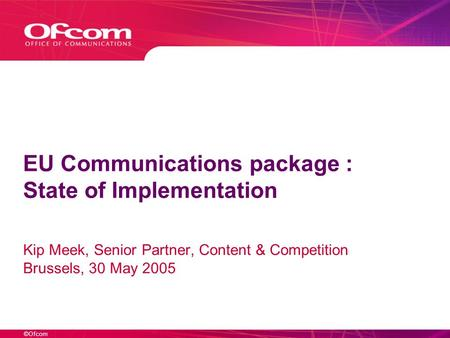 ©Ofcom EU Communications package : State of Implementation Kip Meek, Senior Partner, Content & Competition Brussels, 30 May 2005.