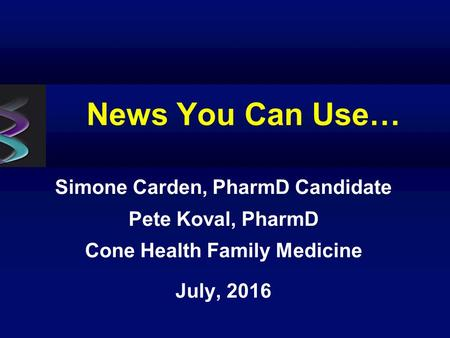 News You Can Use… Simone Carden, PharmD Candidate Pete Koval, PharmD Cone Health Family Medicine July, 2016.