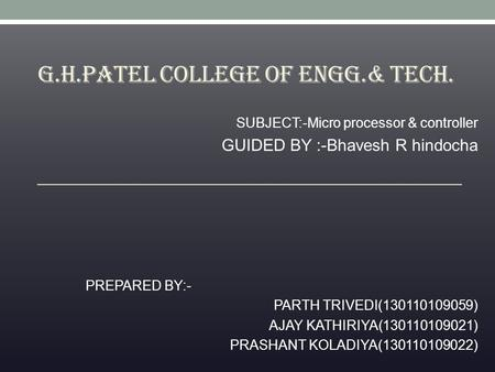 G.H.PATEL COLLEGE OF ENGG.& TECH. SUBJECT:-Micro processor & controller GUIDED BY :-Bhavesh R hindocha PREPARED BY:- PARTH TRIVEDI(130110109059) AJAY KATHIRIYA(130110109021)