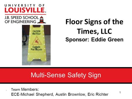 Multi-Sense Safety Sign Floor Signs of the Times, LLC Sponsor: Eddie Green Team Members: ECE-Michael Shepherd, Austin Brownlow, Eric Richter 1.