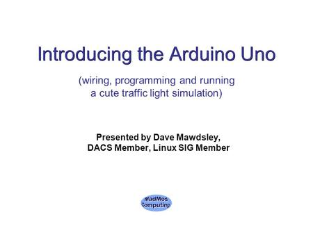 Introducing the Arduino Uno Presented by Dave Mawdsley, DACS Member, Linux SIG Member (wiring, programming and running a cute traffic light simulation)