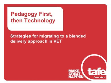 Pedagogy First, then Technology Strategies for migrating to a blended delivery approach in VET.