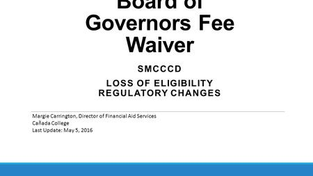 Board of Governors Fee Waiver SMCCCD LOSS OF ELIGIBILITY REGULATORY CHANGES Margie Carrington, Director of Financial Aid Services Cañada College Last Update: