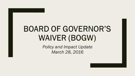 BOARD OF GOVERNOR'S WAIVER (BOGW) Policy and Impact Update March 28, 2016.
