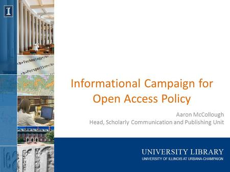 Informational Campaign for Open Access Policy Aaron McCollough Head, Scholarly Communication and Publishing Unit.