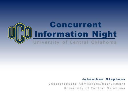 Concurrent Information Night University of Central Oklahoma Johnathan Stephens Undergraduate Admissions/Recruitment University of Central Oklahoma.