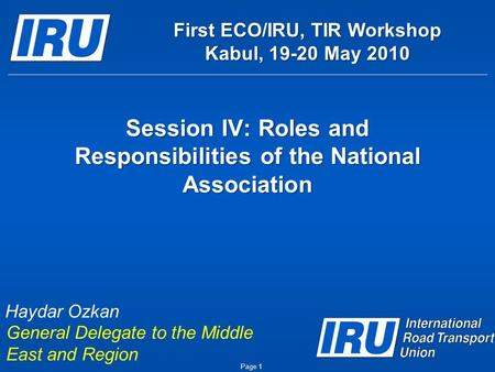 Session IV: Roles and Responsibilities of the National Association Page 1 Haydar Ozkan General Delegate to the Middle East and Region First ECO/IRU, TIR.