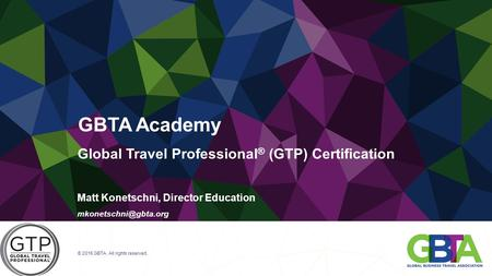 Global Travel Professional ® (GTP) Certification Matt Konetschni, Director Education © 2016 GBTA. All rights reserved. GBTA Academy.