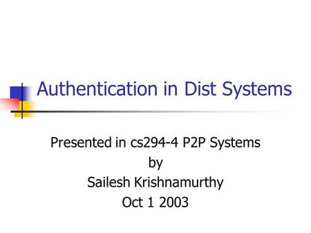 Authentication in Dist Systems Presented in cs294-4 P2P Systems by Sailesh Krishnamurthy Oct 1 2003.