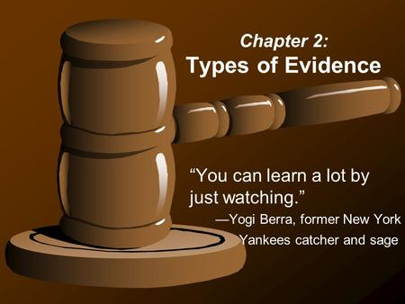 "Chapter 2: Types of Evidence ""You can learn a lot by just watching."" —Yogi Berra, former New York Yankees catcher and sage."