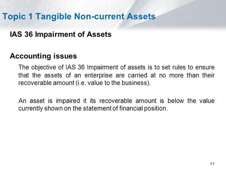 5-1 Topic 1 Tangible Non-current Assets IAS 36 Impairment of Assets Accounting issues The objective of IAS 36 Impairment of assets is to set rules to ensure.