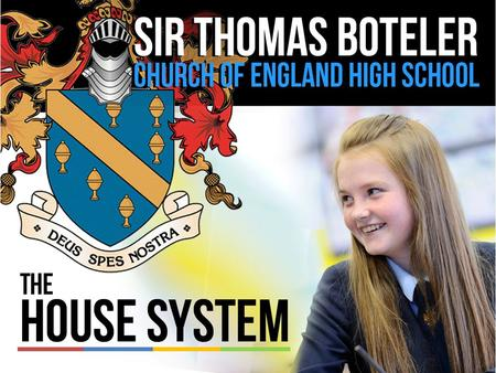 The House System Every student and member of staff who attends Sir Thomas Boteler High School is a member of a 'house'. The houses are made up of all.