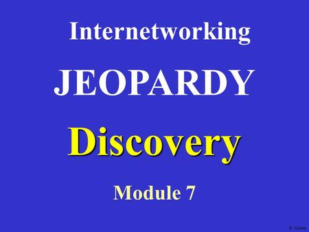 Discovery Internetworking Module 7 JEOPARDY K. Martin.