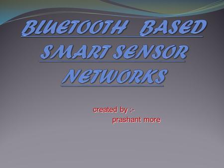 Created by :- prashant more prashant more. INTRODUCTION Bluetooth is wireless high speed data transfer technology over a short range (10 - 100 meters).