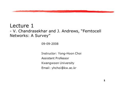 "1 Lecture 1 - V. Chandrasekhar and J. Andrews, ""Femtocell Networks: A Survey"" 09-09-2008 Instructor: Yong-Hoon Choi Assistant Professor Kwangwoon University."