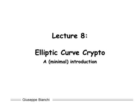 Giuseppe Bianchi Lecture 8: Elliptic Curve Crypto A (minimal) introduction.