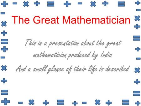 The Great Mathematician This is a presentation about the great mathematician produced by India And a small glance of their life is described.
