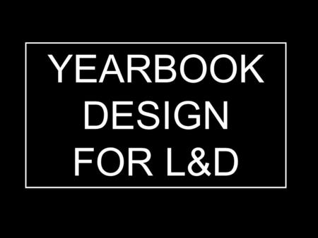MODULE 17: DESIGN 1 YEARBOOK DESIGN FOR L&D YEARBOOK DESIGN FOR L&D.