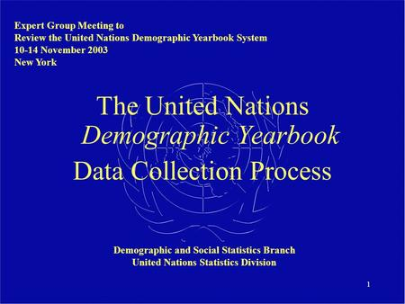 1 The United Nations Demographic Yearbook Data Collection Process Expert Group Meeting to Review the United Nations Demographic Yearbook System 10-14 November.