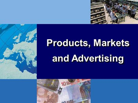 Products, Markets and Advertising Products, Markets and Advertising.