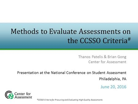 Methods to Evaluate Assessments on the CCSSO Criteria # Thanos Patelis & Brian Gong Center for Assessment Presentation at the National Conference on Student.